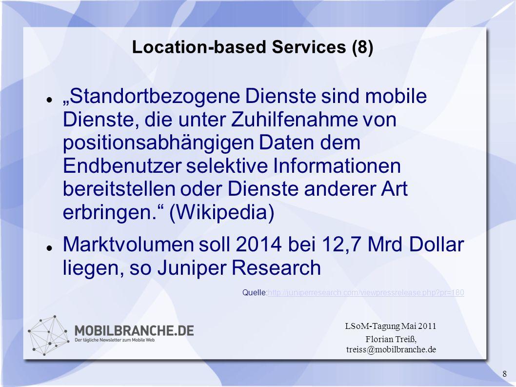 8 LSoM-Tagung Mai 2011 Florian Treiß, treiss@mobilbranche.de Location-based Services (8) Standortbezogene Dienste sind mobile Dienste, die unter Zuhil