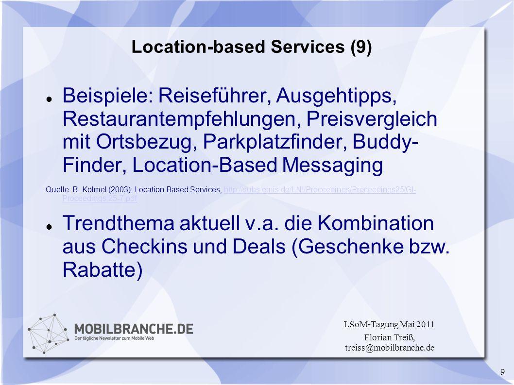 9 LSoM-Tagung Mai 2011 Florian Treiß, treiss@mobilbranche.de Location-based Services (9) Beispiele: Reiseführer, Ausgehtipps, Restaurantempfehlungen,