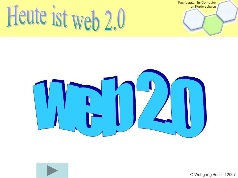 Fachberater für Computer an Förderschulen © Wolfgang Bossert 2007 Webseiten Email Chat E-commerce Kommunikations- und Handelsplattform Internet war gestern – Heute ist web 2.0