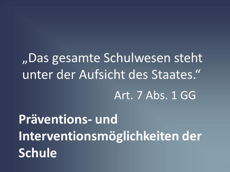 Präventions- und Interventionsmöglichkeiten der Schule Das gesamte Schulwesen steht unter der Aufsicht des Staates. Art. 7 Abs. 1 GG