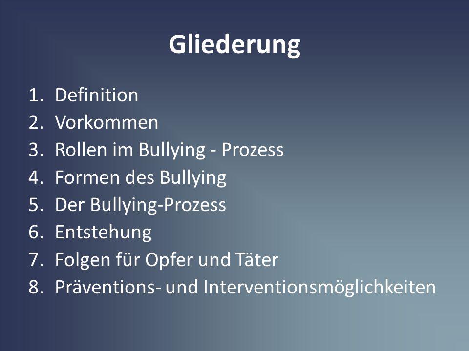 Gliederung 1.Definition 2.Vorkommen 3.Rollen im Bullying - Prozess 4.Formen des Bullying 5.Der Bullying-Prozess 6.Entstehung 7.Folgen für Opfer und Tä