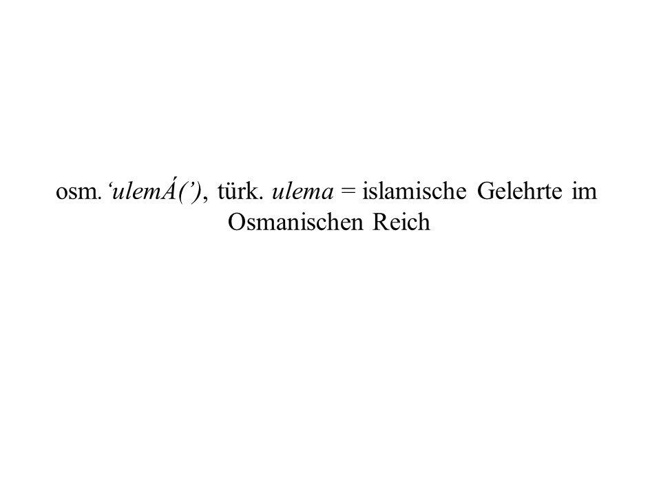 osm.ulemÁ(), türk. ulema = islamische Gelehrte im Osmanischen Reich