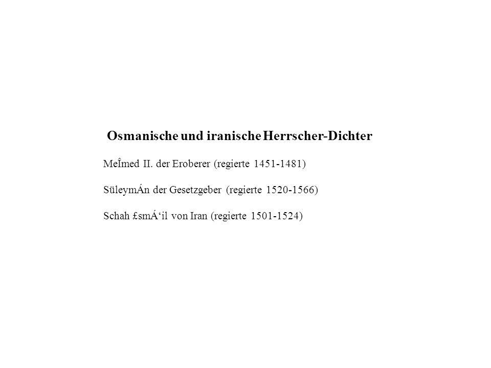 Osmanische und iranische Herrscher-Dichter MeÎmed II. der Eroberer (regierte 1451-1481) SüleymÁn der Gesetzgeber (regierte 1520-1566) Schah £smÁil von
