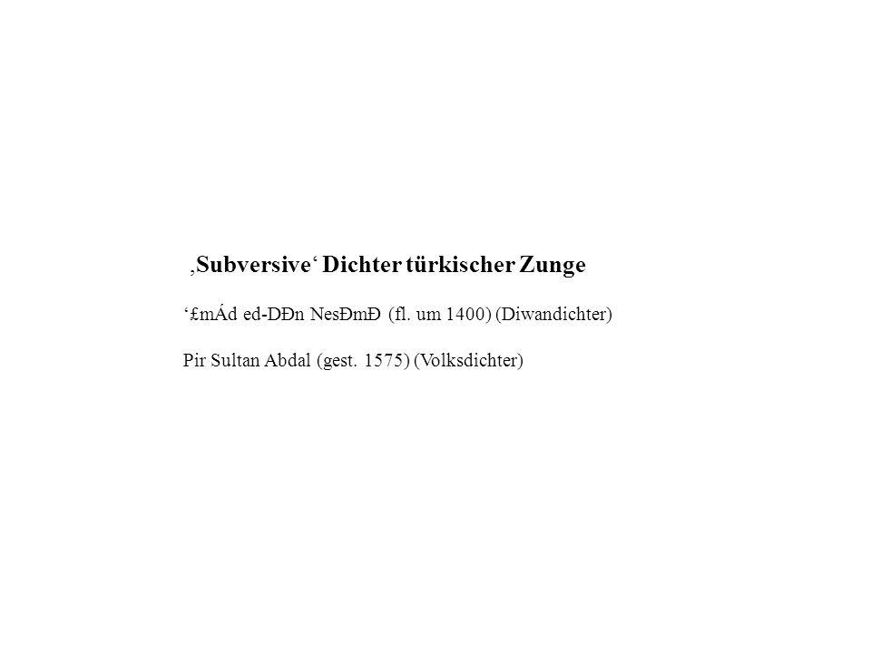 ,Subversive Dichter türkischer Zunge £mÁd ed-DÐn NesÐmÐ (fl. um 1400) (Diwandichter) Pir Sultan Abdal (gest. 1575) (Volksdichter)