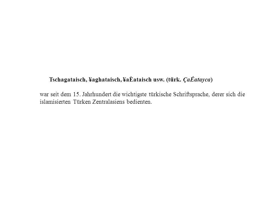 Tschagataisch, ¥aghataisch, ¥aÈataisch usw. (türk. Ç aÊatayca) war seit dem 15. Jahrhundert die wichtigste türkische Schriftsprache, derer sich die is