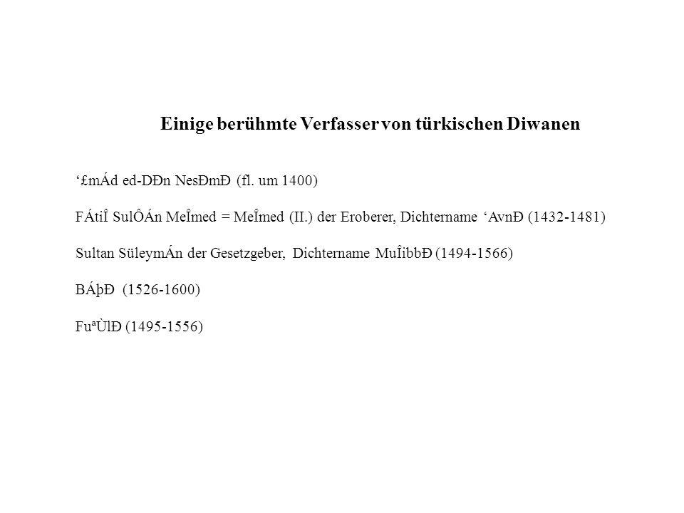 Einige berühmte Verfasser von türkischen Diwanen £mÁd ed-DÐn NesÐmÐ (fl. um 1400) FÁtiÎ SulÔÁn MeÎmed = MeÎmed (II.) der Eroberer, Dichtername AvnÐ (1