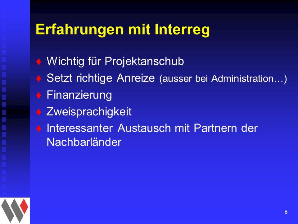 6 Erfahrungen mit Interreg t Wichtig für Projektanschub t Setzt richtige Anreize (ausser bei Administration…) t Finanzierung t Zweisprachigkeit t Interessanter Austausch mit Partnern der Nachbarländer