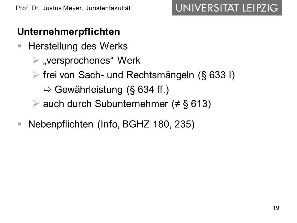 19 Prof. Dr. Justus Meyer, Juristenfakultät Unternehmerpflichten Herstellung des Werks versprochenes Werk frei von Sach- und Rechtsmängeln (§ 633 I) G