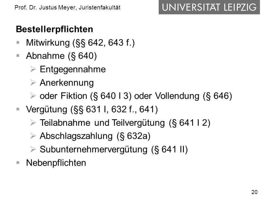 20 Prof. Dr. Justus Meyer, Juristenfakultät Bestellerpflichten Mitwirkung (§§ 642, 643 f.) Abnahme (§ 640) Entgegennahme Anerkennung oder Fiktion (§ 6
