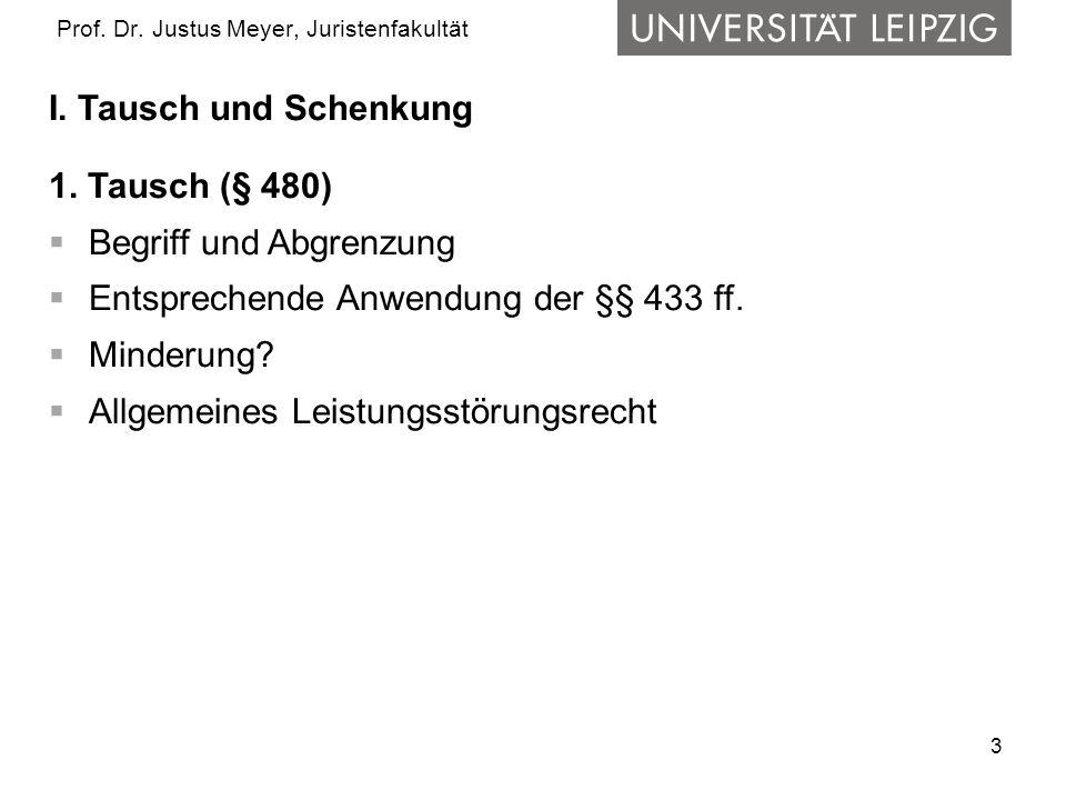 3 Prof. Dr. Justus Meyer, Juristenfakultät I. Tausch und Schenkung 1. Tausch (§ 480) Begriff und Abgrenzung Entsprechende Anwendung der §§ 433 ff. Min