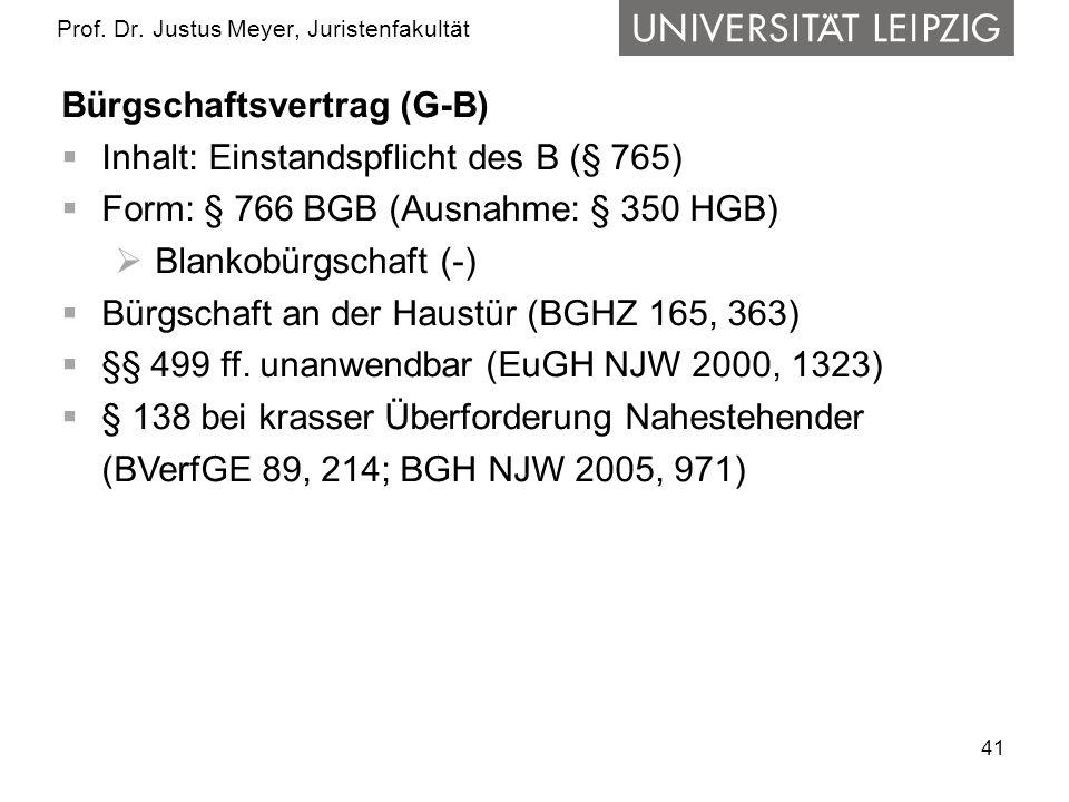 41 Prof. Dr. Justus Meyer, Juristenfakultät Bürgschaftsvertrag (G-B) Inhalt: Einstandspflicht des B (§ 765) Form: § 766 BGB (Ausnahme: § 350 HGB) Blan