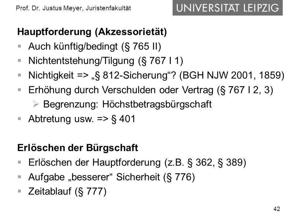 42 Prof. Dr. Justus Meyer, Juristenfakultät Hauptforderung (Akzessorietät) Auch künftig/bedingt (§ 765 II) Nichtentstehung/Tilgung (§ 767 I 1) Nichtig