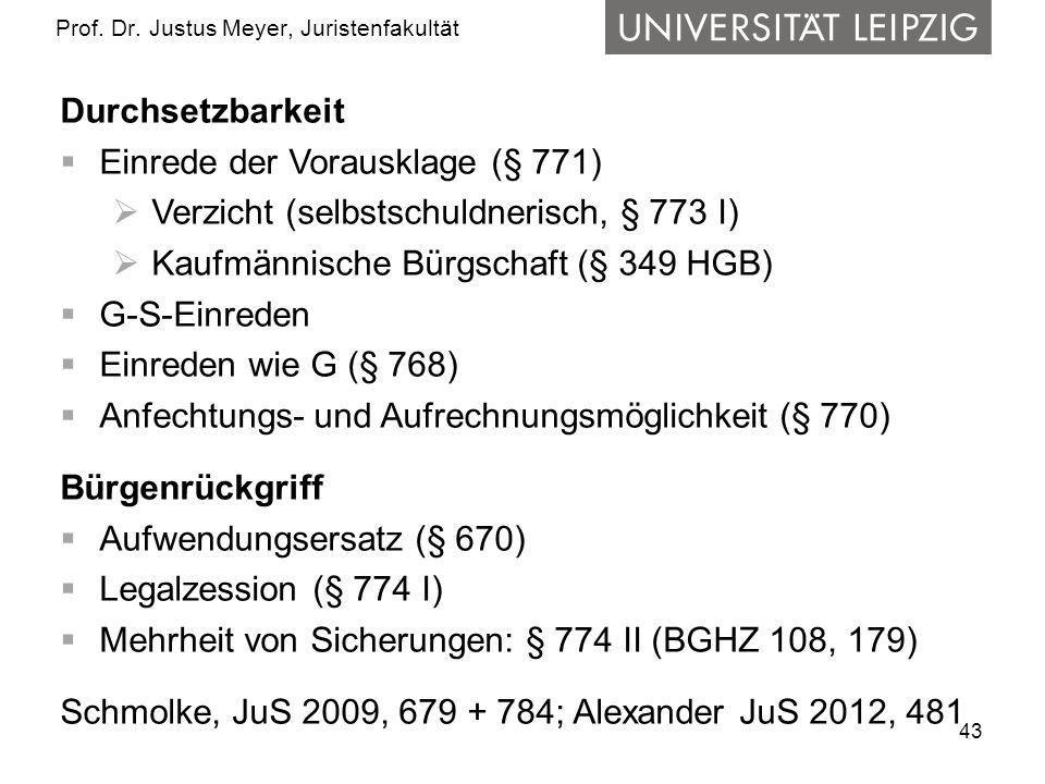 43 Prof. Dr. Justus Meyer, Juristenfakultät Durchsetzbarkeit Einrede der Vorausklage (§ 771) Verzicht (selbstschuldnerisch, § 773 I) Kaufmännische Bür