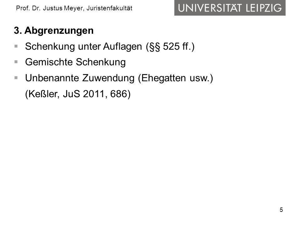 5 Prof. Dr. Justus Meyer, Juristenfakultät 3. Abgrenzungen Schenkung unter Auflagen (§§ 525 ff.) Gemischte Schenkung Unbenannte Zuwendung (Ehegatten u