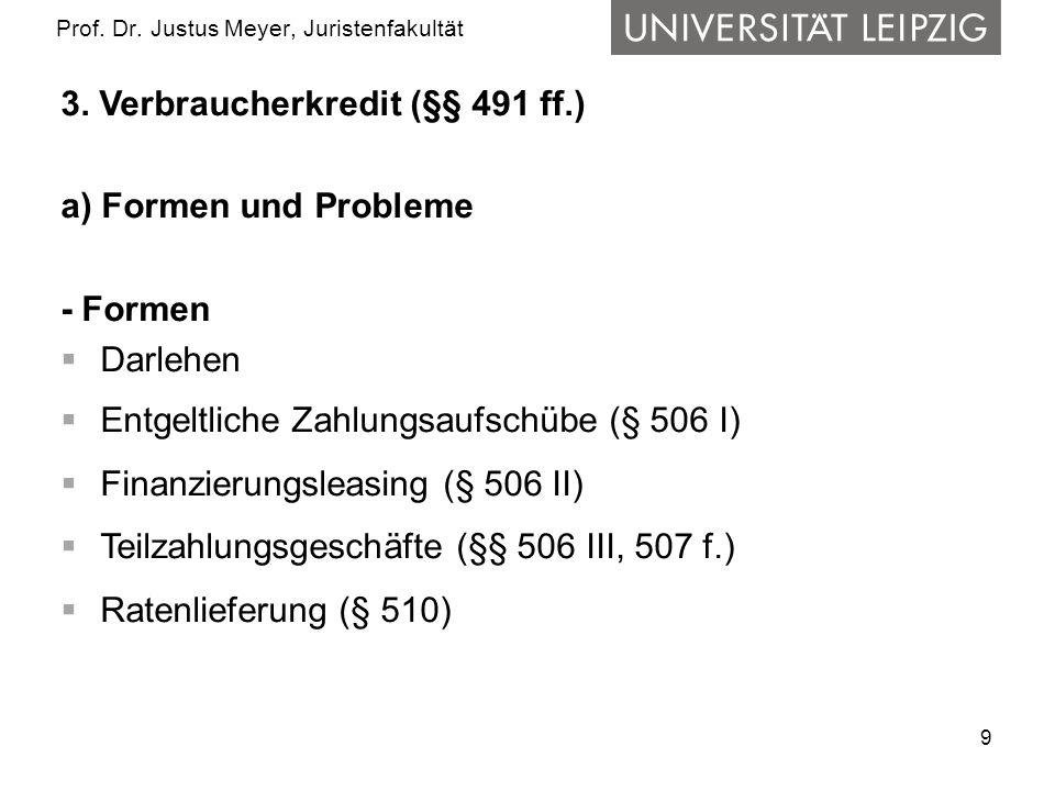 9 Prof. Dr. Justus Meyer, Juristenfakultät 3. Verbraucherkredit (§§ 491 ff.) a) Formen und Probleme - Formen Darlehen Entgeltliche Zahlungsaufschübe (