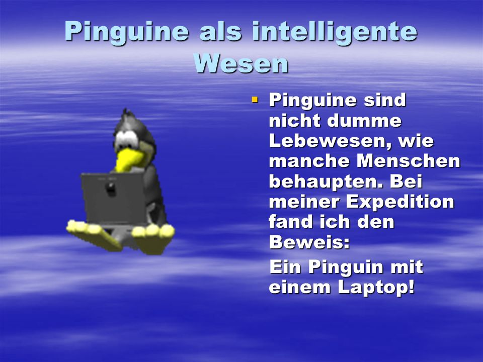 Pinguine als intelligente Wesen Pinguine sind nicht dumme Lebewesen, wie manche Menschen behaupten. Bei meiner Expedition fand ich den Beweis: Pinguin