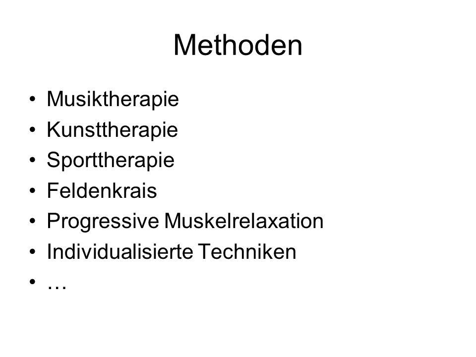 Methoden Musiktherapie Kunsttherapie Sporttherapie Feldenkrais Progressive Muskelrelaxation Individualisierte Techniken …