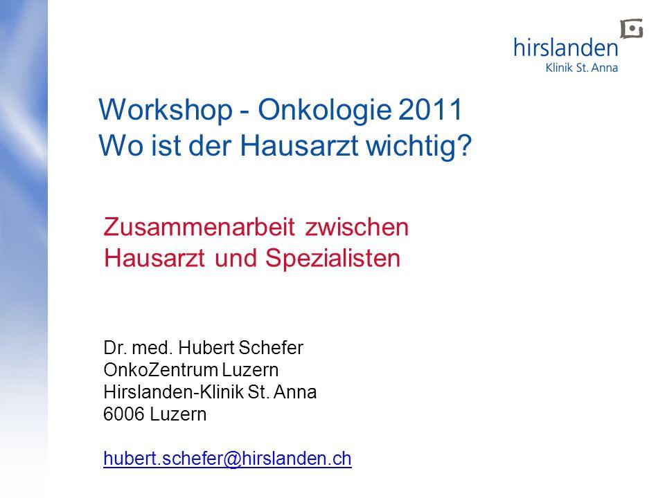 Workshop - Onkologie 2011 Wo ist der Hausarzt wichtig? Zusammenarbeit zwischen Hausarzt und Spezialisten Dr. med. Hubert Schefer OnkoZentrum Luzern Hi