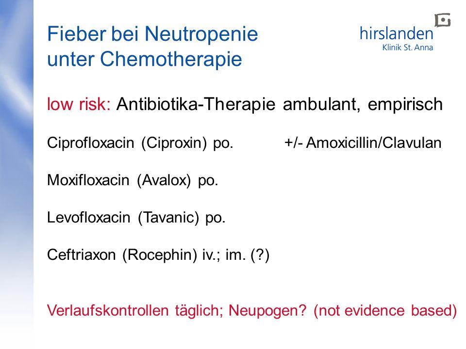 Fieber bei Neutropenie unter Chemotherapie low risk: Antibiotika-Therapie ambulant, empirisch Ciprofloxacin (Ciproxin) po. +/- Amoxicillin/Clavulan Mo