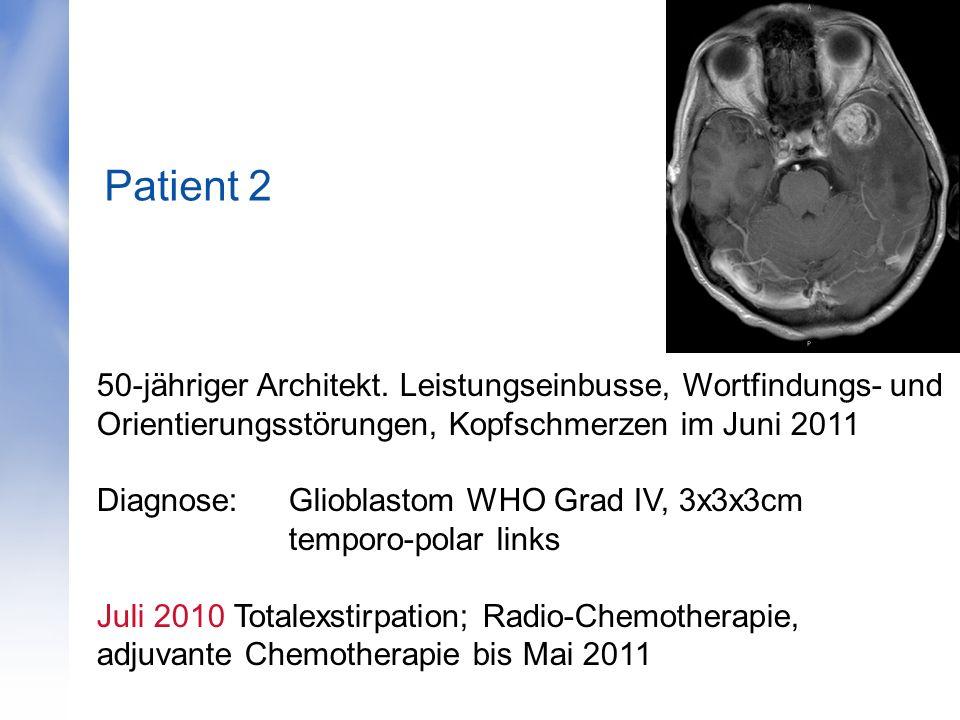 Patient 2 50-jähriger Architekt. Leistungseinbusse, Wortfindungs- und Orientierungsstörungen, Kopfschmerzen im Juni 2011 Diagnose: Glioblastom WHO Gra