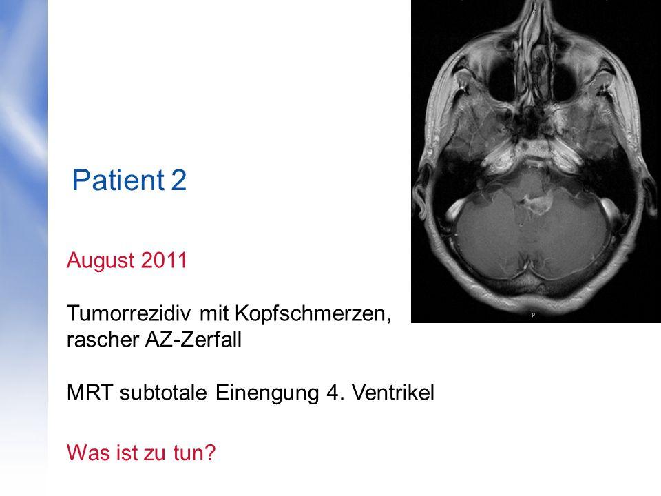 Patient 2 August 2011 Tumorrezidiv mit Kopfschmerzen, rascher AZ-Zerfall MRT subtotale Einengung 4. Ventrikel Was ist zu tun?