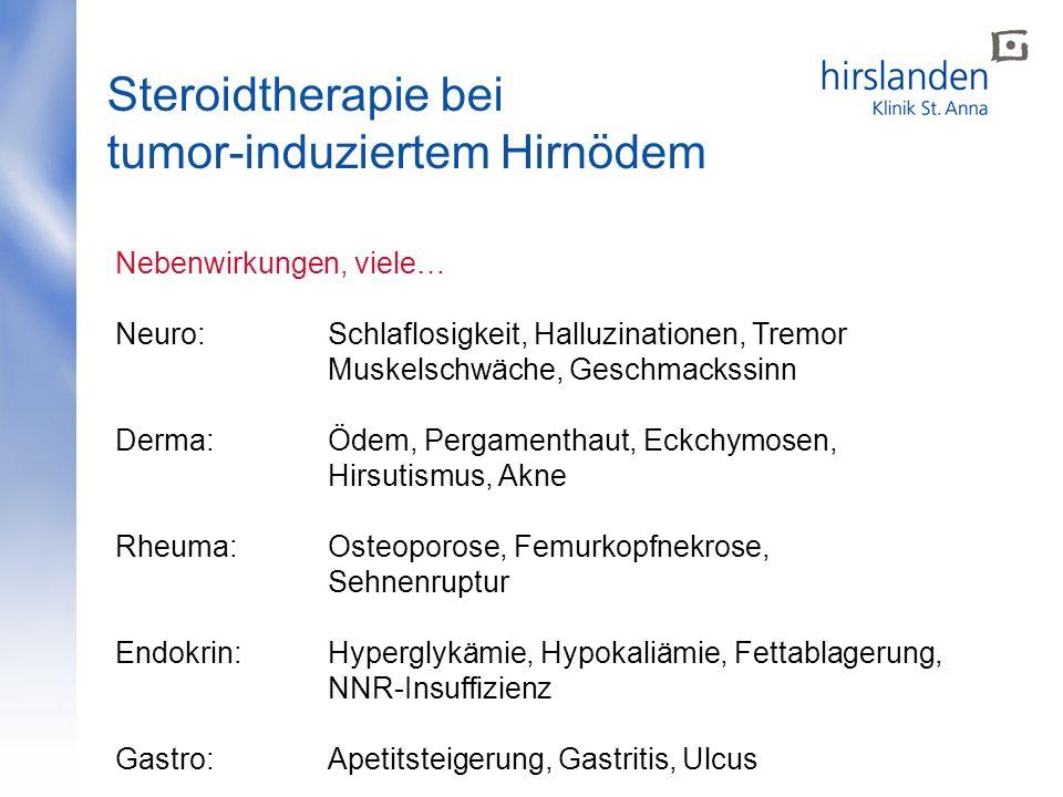 Steroidtherapie bei tumor-induziertem Hirnödem Nebenwirkungen, viele… Neuro: Schlaflosigkeit, Halluzinationen, Tremor Muskelschwäche, Geschmackssinn D