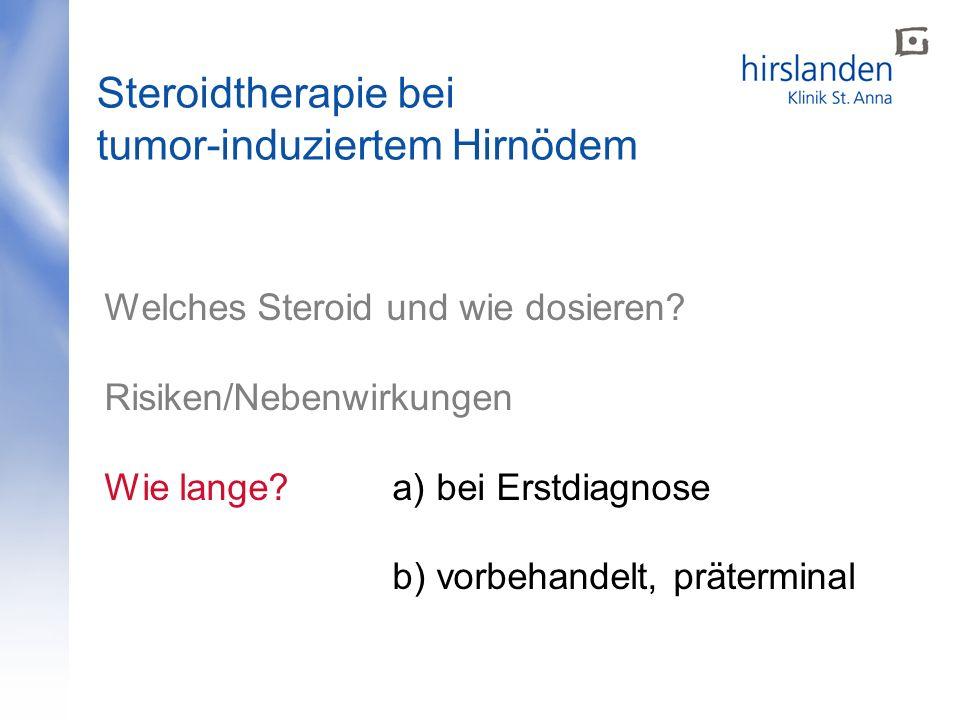 Steroidtherapie bei tumor-induziertem Hirnödem Welches Steroid und wie dosieren? Risiken/Nebenwirkungen Wie lange?a) bei Erstdiagnose b) vorbehandelt,