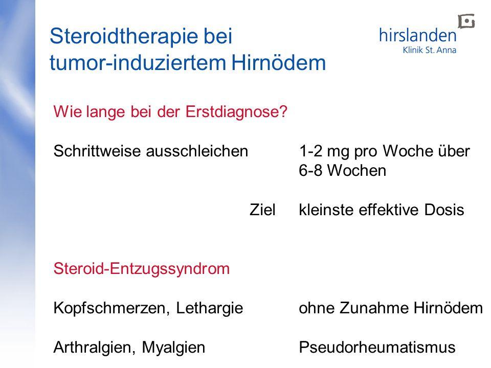 Steroidtherapie bei tumor-induziertem Hirnödem Wie lange bei der Erstdiagnose? Schrittweise ausschleichen1-2 mg pro Woche über 6-8 Wochen Zielkleinste