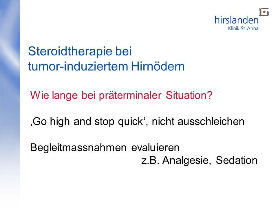 Steroidtherapie bei tumor-induziertem Hirnödem Wie lange bei präterminaler Situation? Go high and stop quick, nicht ausschleichen Begleitmassnahmen ev