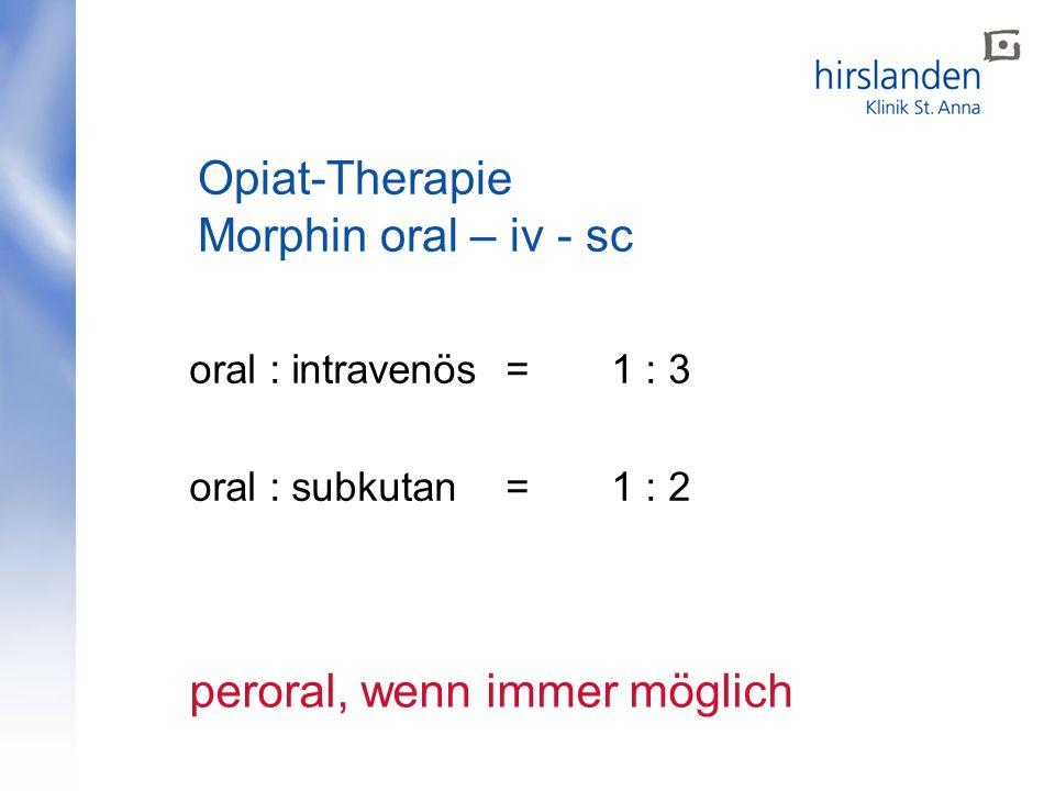 oral : intravenös = 1 : 3 oral : subkutan = 1 : 2 peroral, wenn immer möglich Opiat-Therapie Morphin oral – iv - sc