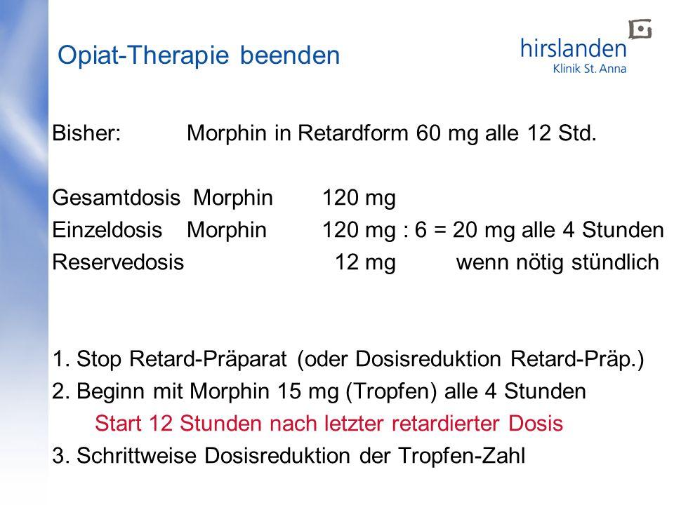 Bisher: Morphin in Retardform 60 mg alle 12 Std. Gesamtdosis Morphin120 mg Einzeldosis Morphin120 mg : 6 = 20 mg alle 4 Stunden Reservedosis 12 mg wen