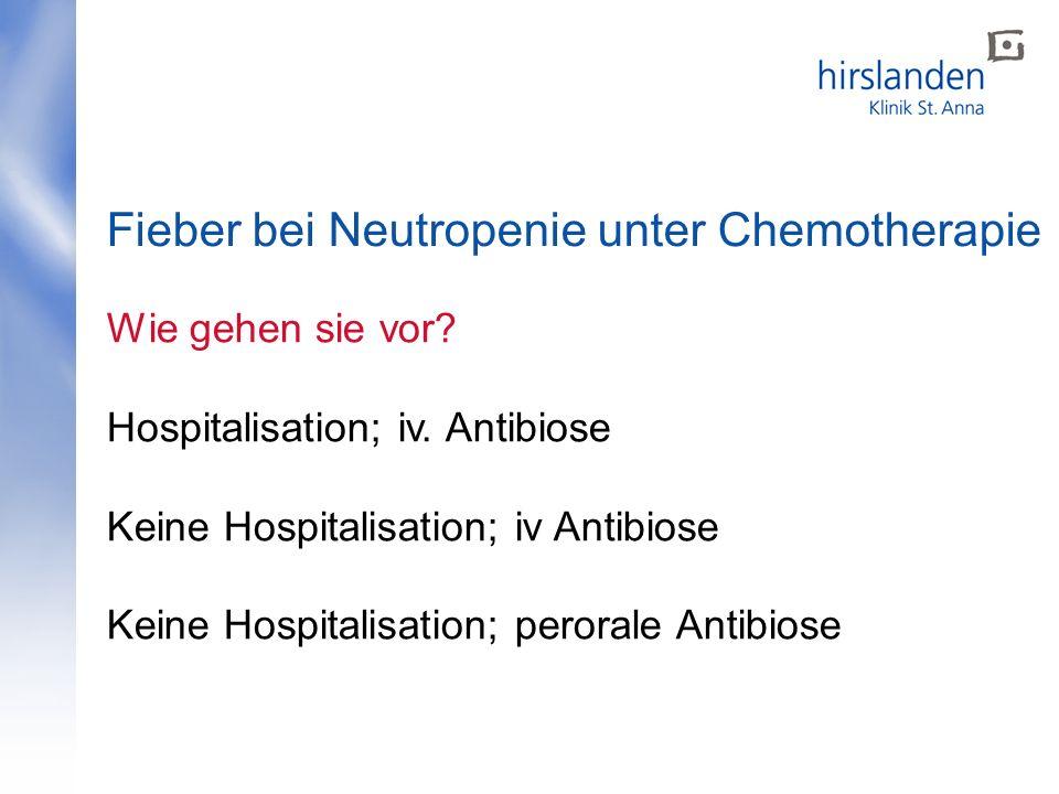 Fieber bei Neutropenie unter Chemotherapie Wie gehen sie vor? Hospitalisation; iv. Antibiose Keine Hospitalisation; iv Antibiose Keine Hospitalisation