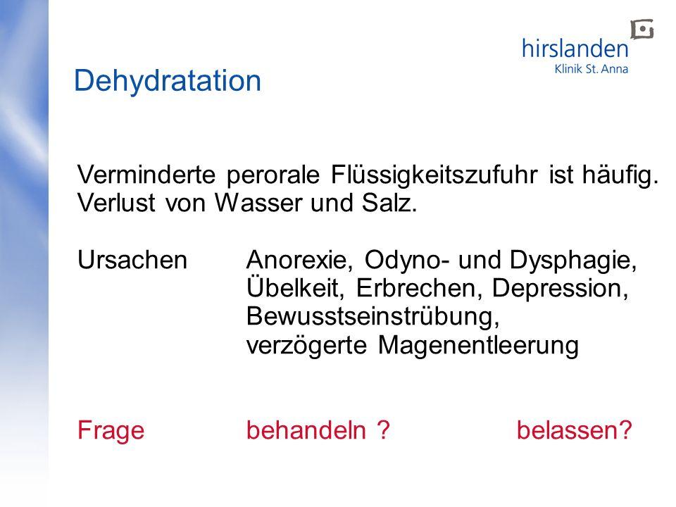 Dehydratation Verminderte perorale Flüssigkeitszufuhr ist häufig. Verlust von Wasser und Salz. Ursachen Anorexie, Odyno- und Dysphagie, Übelkeit, Erbr