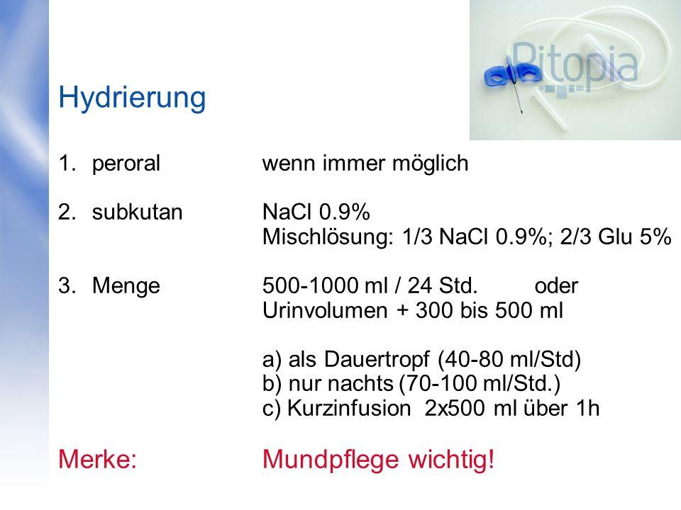 Hydrierung 1.peroralwenn immer möglich 2.subkutanNaCl 0.9% Mischlösung: 1/3 NaCl 0.9%; 2/3 Glu 5% 3.Menge 500-1000 ml / 24 Std. oder Urinvolumen + 300