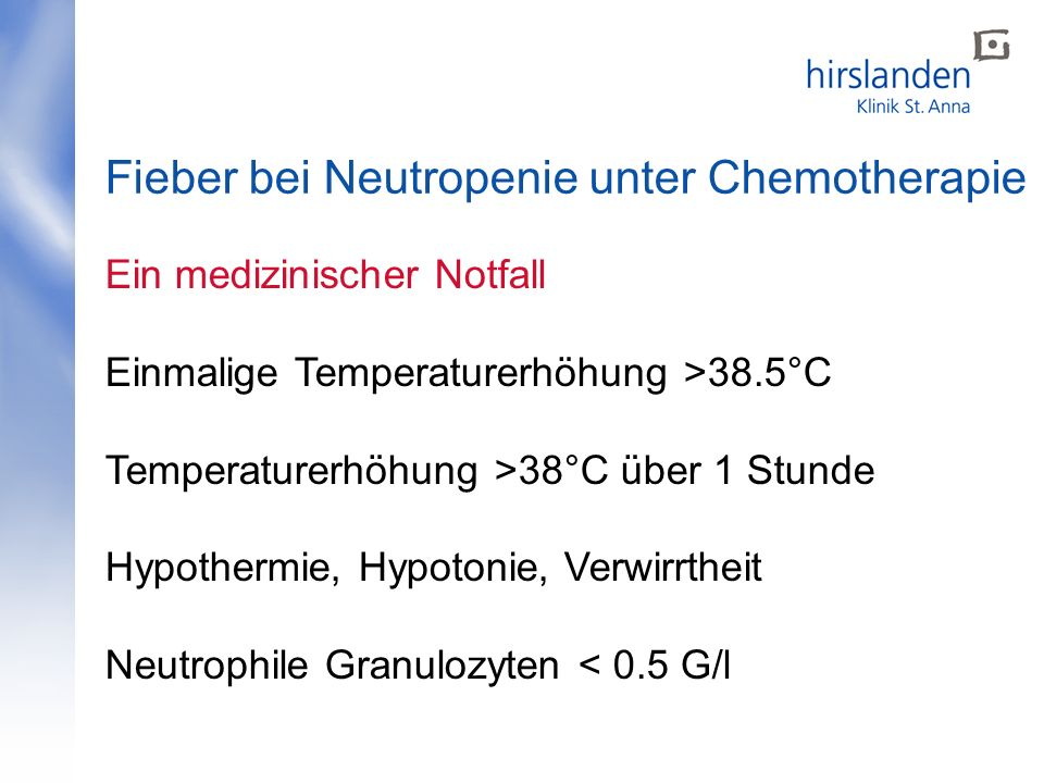 Fieber bei Neutropenie unter Chemotherapie Ein medizinischer Notfall Einmalige Temperaturerhöhung >38.5°C Temperaturerhöhung >38°C über 1 Stunde Hypothermie, Hypotonie, Verwirrtheit Neutrophile Granulozyten < 0.5 G/l