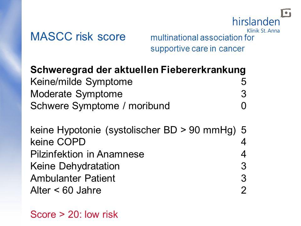 MASCC risk score multinational association for supportive care in cancer Schweregrad der aktuellen Fiebererkrankung Keine/milde Symptome 5 Moderate Symptome3 Schwere Symptome / moribund0 keine Hypotonie (systolischer BD > 90 mmHg)5 keine COPD4 Pilzinfektion in Anamnese4 Keine Dehydratation3 Ambulanter Patient3 Alter < 60 Jahre2 Score > 20: low risk