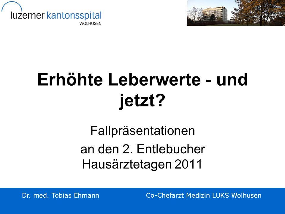 Erhöhte Leberwerte - und jetzt? Fallpräsentationen an den 2. Entlebucher Hausärztetagen 2011 Dr. med. Tobias EhmannCo-Chefarzt Medizin LUKS Wolhusen