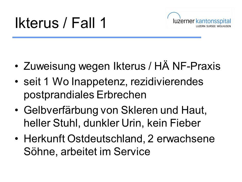 Ikterus / Fall 1 Zuweisung wegen Ikterus / HÄ NF-Praxis seit 1 Wo Inappetenz, rezidivierendes postprandiales Erbrechen Gelbverfärbung von Skleren und
