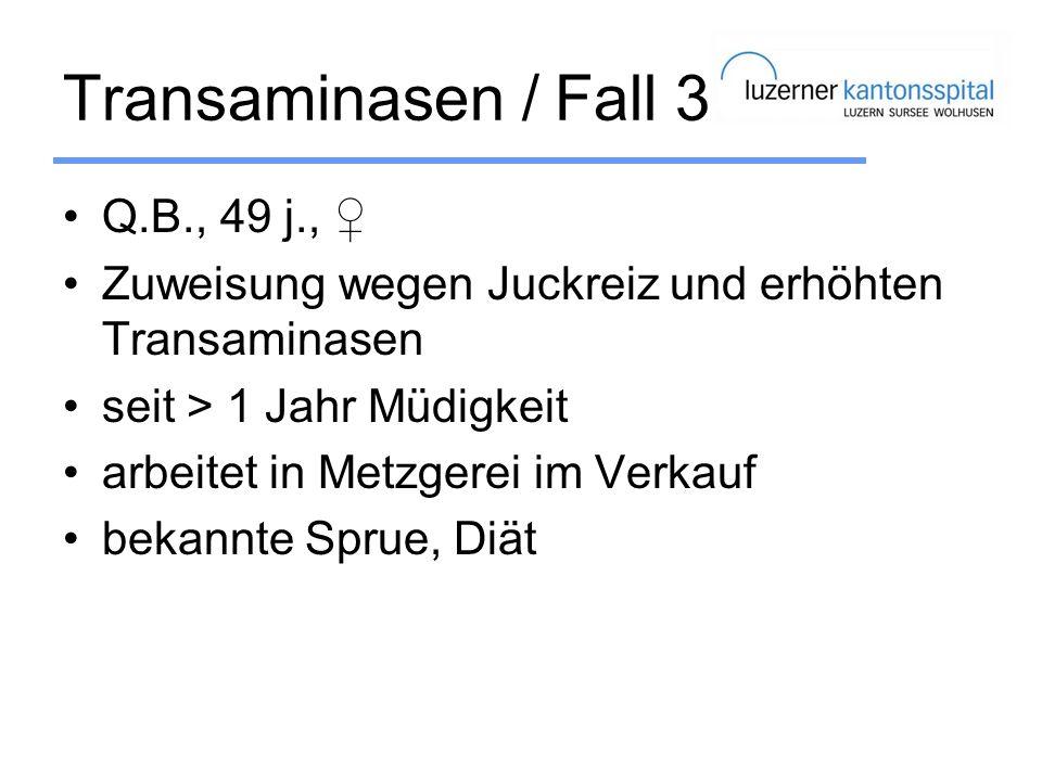 Transaminasen / Fall 3 Q.B., 49 j., Zuweisung wegen Juckreiz und erhöhten Transaminasen seit > 1 Jahr Müdigkeit arbeitet in Metzgerei im Verkauf bekan