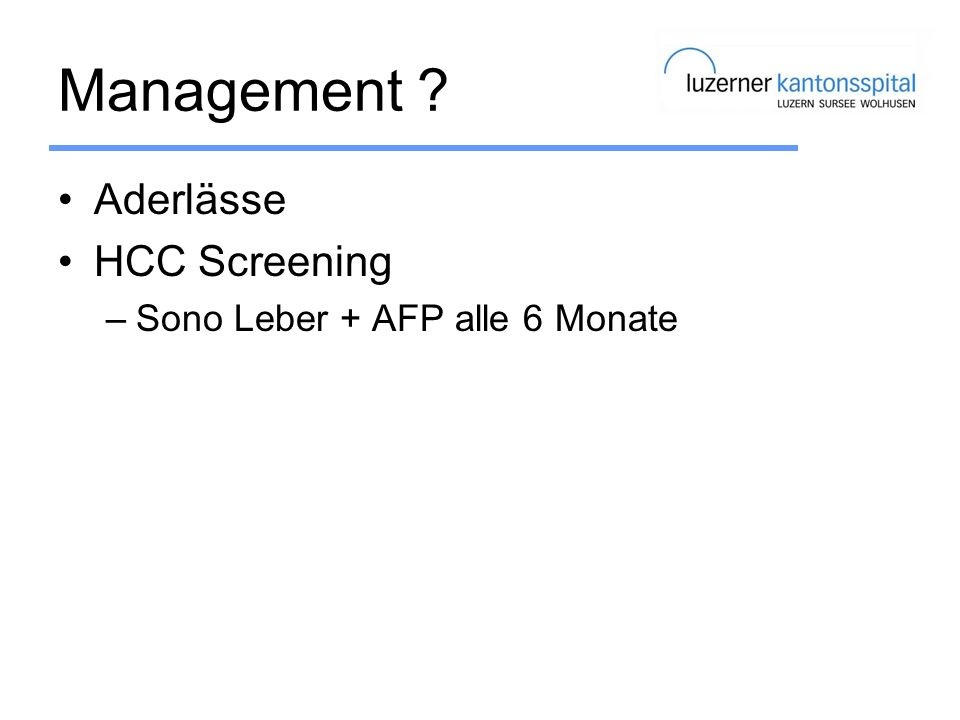 Management ? Aderlässe HCC Screening –Sono Leber + AFP alle 6 Monate