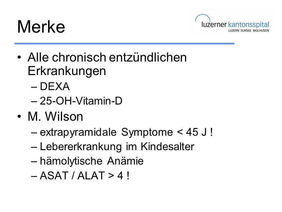 Merke Alle chronisch entzündlichen Erkrankungen –DEXA –25-OH-Vitamin-D M. Wilson –extrapyramidale Symptome < 45 J ! –Lebererkrankung im Kindesalter –h