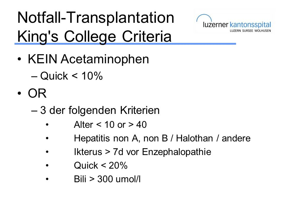 Notfall-Transplantation King's College Criteria KEIN Acetaminophen –Quick < 10% OR –3 der folgenden Kriterien Alter 40 Hepatitis non A, non B / Haloth