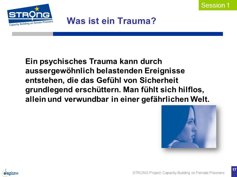 STRONG Project: Capacity Building on Female Prisoners 17 Was ist ein Trauma? Session 1 Ein psychisches Trauma kann durch aussergewöhnlich belastenden