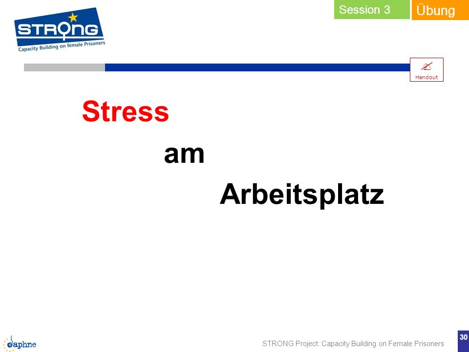 STRONG Project: Capacity Building on Female Prisoners 30 Übung Stress am Arbeitsplatz Handout Session 3