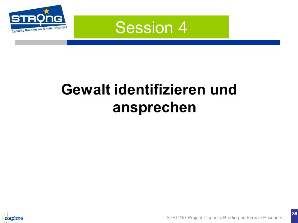 STRONG Project: Capacity Building on Female Prisoners 36 Gewalt identifizieren und ansprechen Session 4