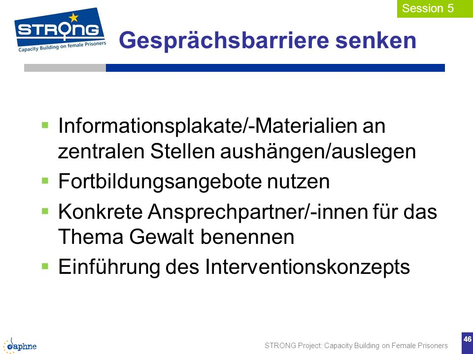 STRONG Project: Capacity Building on Female Prisoners 46 Gesprächsbarriere senken Informationsplakate/-Materialien an zentralen Stellen aushängen/ausl