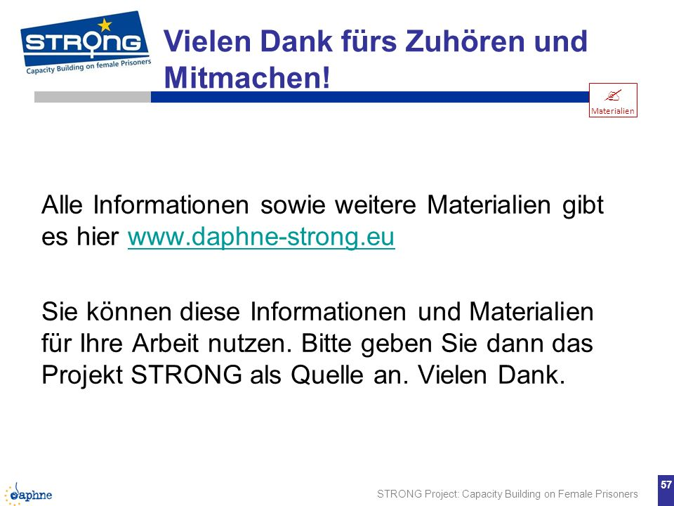 STRONG Project: Capacity Building on Female Prisoners 57 Alle Informationen sowie weitere Materialien gibt es hier www.daphne-strong.euwww.daphne-stro