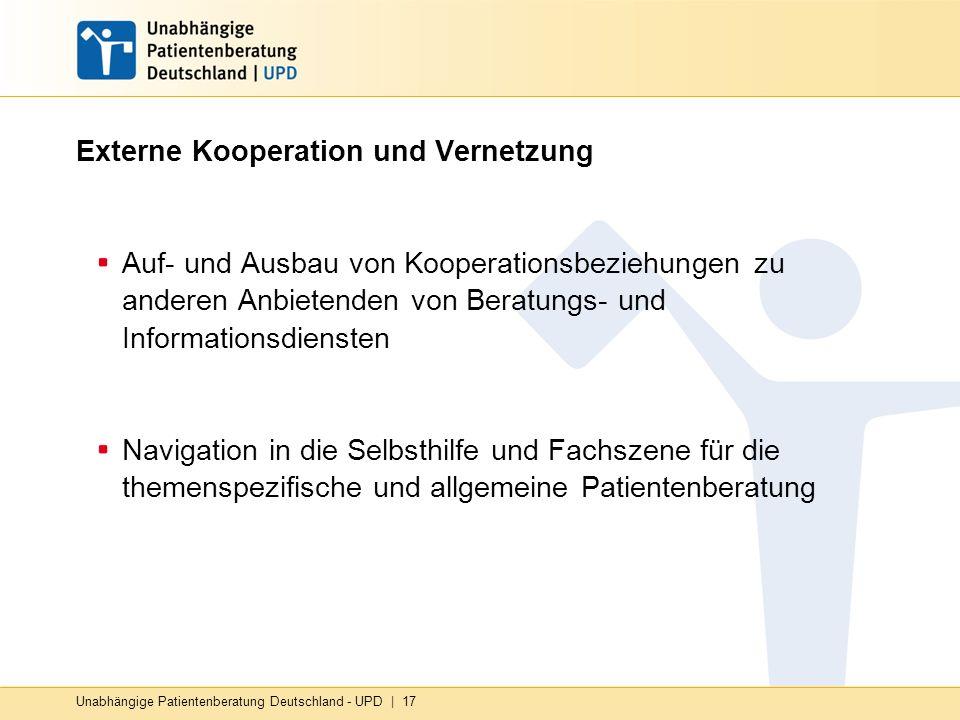 Unabhängige Patientenberatung Deutschland - UPD | 17 Externe Kooperation und Vernetzung Auf- und Ausbau von Kooperationsbeziehungen zu anderen Anbietenden von Beratungs- und Informationsdiensten Navigation in die Selbsthilfe und Fachszene für die themenspezifische und allgemeine Patientenberatung