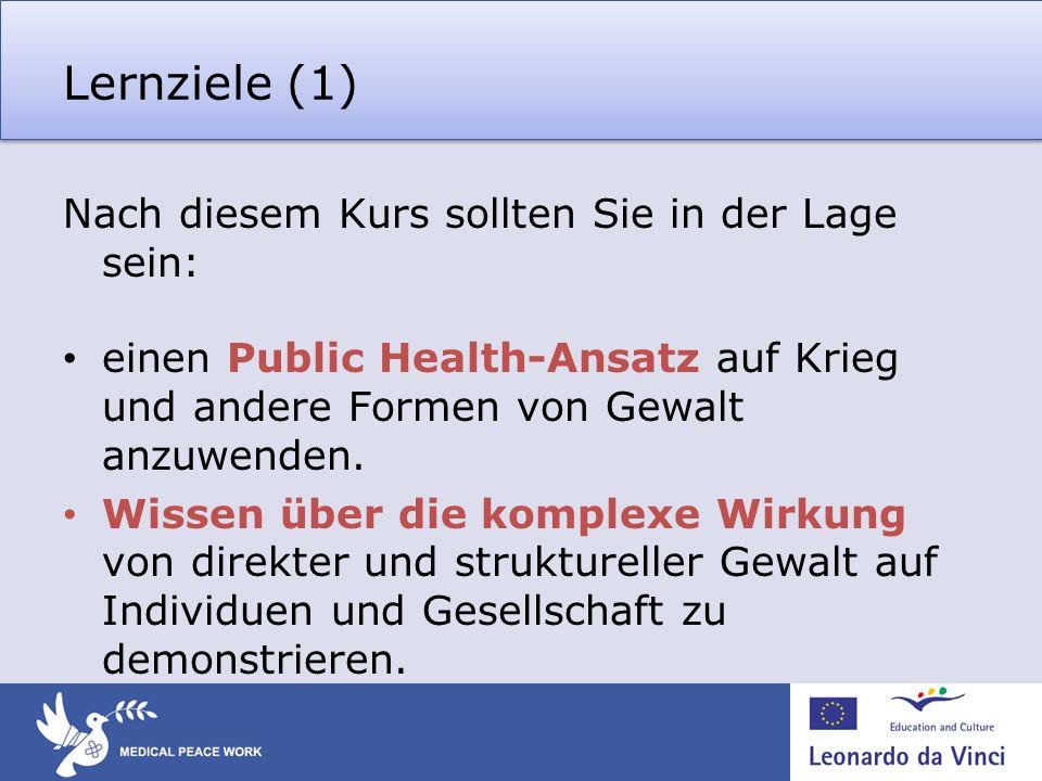 Lernziele (1) Nach diesem Kurs sollten Sie in der Lage sein: einen Public Health-Ansatz auf Krieg und andere Formen von Gewalt anzuwenden. Wissen über