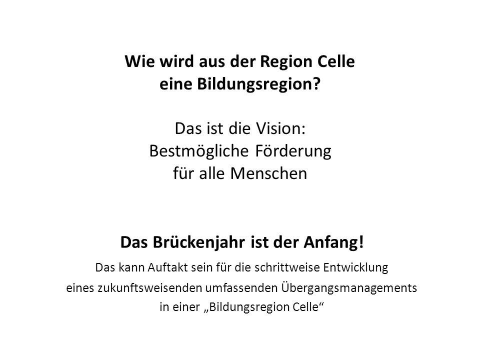 Wie wird aus der Region Celle eine Bildungsregion? Das ist die Vision: Bestmögliche Förderung für alle Menschen Das Brückenjahr ist der Anfang! Das ka